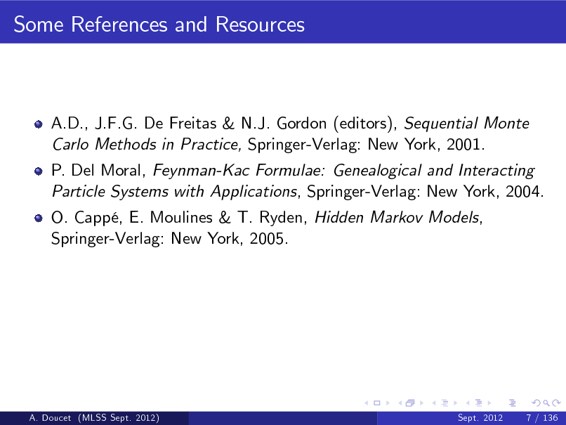 Slide: Some References and Resources  A.D., J.F.G. De Freitas & N.J. Gordon (editors), Sequential Monte Carlo Methods in Practice, Springer-Verlag: New York, 2001. P. Del Moral, Feynman-Kac Formulae: Genealogical and Interacting Particle Systems with Applications, Springer-Verlag: New York, 2004. O. Capp, E. Moulines & T. Ryden, Hidden Markov Models, Springer-Verlag: New York, 2005.  A. Doucet (MLSS Sept. 2012)  Sept. 2012  7 / 136