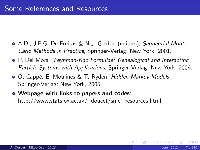 Slide: Some References and Resources  A.D., J.F.G. De Freitas & N.J. Gordon (editors), Sequential Monte Carlo Methods in Practice, Springer-Verlag: New York, 2001. P. Del Moral, Feynman-Kac Formulae: Genealogical and Interacting Particle Systems with Applications, Springer-Verlag: New York, 2004. O. Capp, E. Moulines & T. Ryden, Hidden Markov Models, Springer-Verlag: New York, 2005. Webpage with links to papers and codes: http://www.stats.ox.ac.uk/~doucet/smc_resources.html  A. Doucet (MLSS Sept. 2012)  Sept. 2012  7 / 136