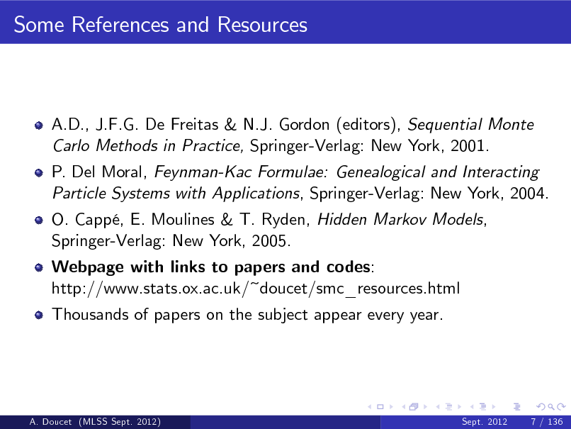 Slide: Some References and Resources  A.D., J.F.G. De Freitas & N.J. Gordon (editors), Sequential Monte Carlo Methods in Practice, Springer-Verlag: New York, 2001. P. Del Moral, Feynman-Kac Formulae: Genealogical and Interacting Particle Systems with Applications, Springer-Verlag: New York, 2004. O. Capp, E. Moulines & T. Ryden, Hidden Markov Models, Springer-Verlag: New York, 2005. Webpage with links to papers and codes: http://www.stats.ox.ac.uk/~doucet/smc_resources.html Thousands of papers on the subject appear every year.  A. Doucet (MLSS Sept. 2012)  Sept. 2012  7 / 136