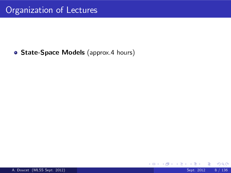 Slide: Organization of Lectures  State-Space Models (approx.4 hours)  A. Doucet (MLSS Sept. 2012)  Sept. 2012  8 / 136