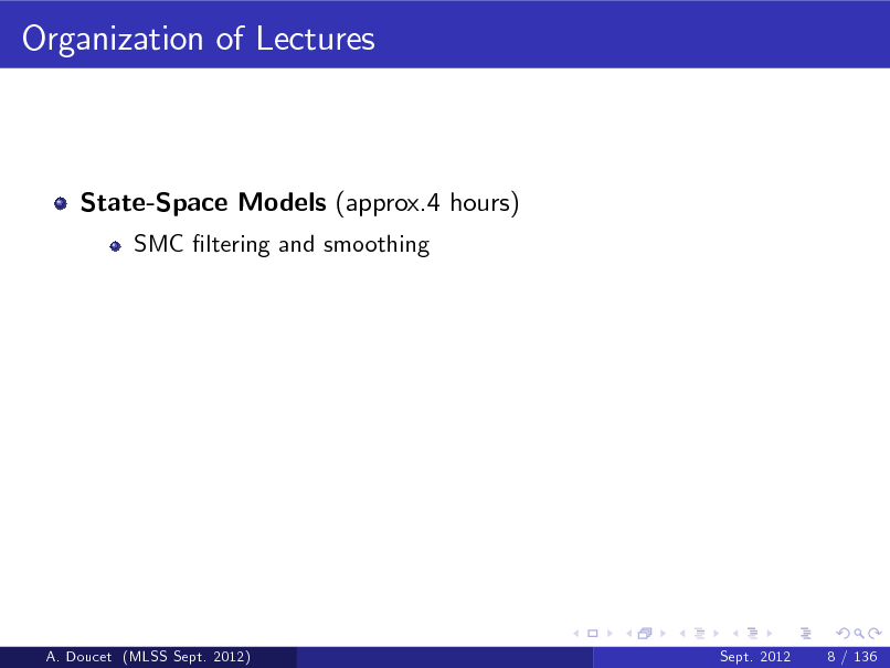 Slide: Organization of Lectures  State-Space Models (approx.4 hours) SMC ltering and smoothing  A. Doucet (MLSS Sept. 2012)  Sept. 2012  8 / 136