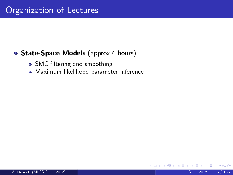 Slide: Organization of Lectures  State-Space Models (approx.4 hours) SMC ltering and smoothing Maximum likelihood parameter inference  A. Doucet (MLSS Sept. 2012)  Sept. 2012  8 / 136