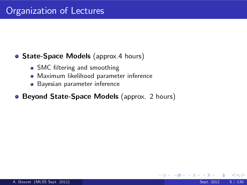 Slide: Organization of Lectures  State-Space Models (approx.4 hours) SMC ltering and smoothing Maximum likelihood parameter inference Bayesian parameter inference  Beyond State-Space Models (approx. 2 hours)  A. Doucet (MLSS Sept. 2012)  Sept. 2012  8 / 136
