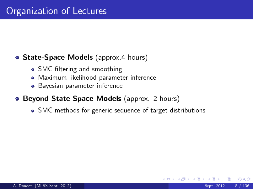 Slide: Organization of Lectures  State-Space Models (approx.4 hours) SMC ltering and smoothing Maximum likelihood parameter inference Bayesian parameter inference  Beyond State-Space Models (approx. 2 hours) SMC methods for generic sequence of target distributions  A. Doucet (MLSS Sept. 2012)  Sept. 2012  8 / 136