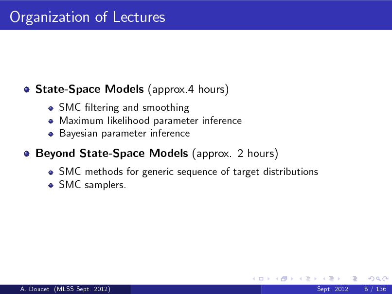 Slide: Organization of Lectures  State-Space Models (approx.4 hours) SMC ltering and smoothing Maximum likelihood parameter inference Bayesian parameter inference  Beyond State-Space Models (approx. 2 hours) SMC methods for generic sequence of target distributions SMC samplers.  A. Doucet (MLSS Sept. 2012)  Sept. 2012  8 / 136