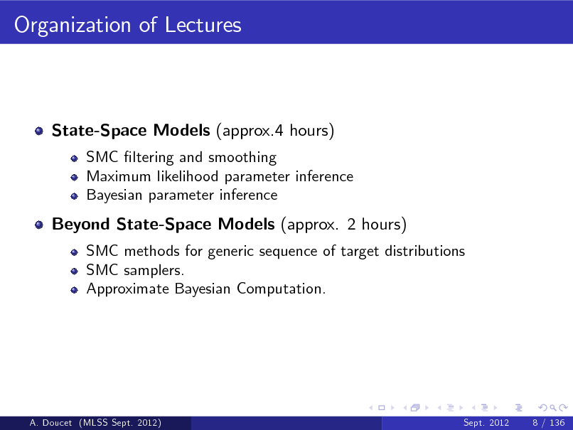 Slide: Organization of Lectures  State-Space Models (approx.4 hours) SMC ltering and smoothing Maximum likelihood parameter inference Bayesian parameter inference  Beyond State-Space Models (approx. 2 hours) SMC methods for generic sequence of target distributions SMC samplers. Approximate Bayesian Computation.  A. Doucet (MLSS Sept. 2012)  Sept. 2012  8 / 136