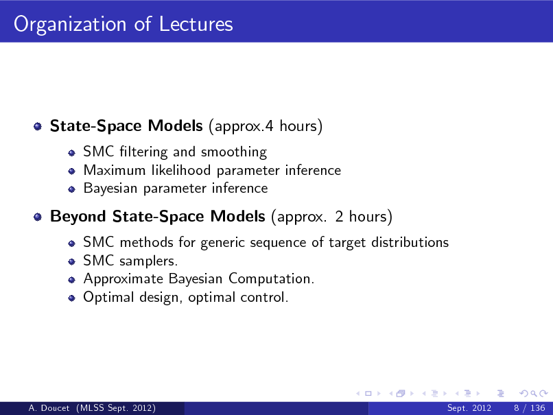 Slide: Organization of Lectures  State-Space Models (approx.4 hours) SMC ltering and smoothing Maximum likelihood parameter inference Bayesian parameter inference  Beyond State-Space Models (approx. 2 hours) SMC methods for generic sequence of target distributions SMC samplers. Approximate Bayesian Computation. Optimal design, optimal control.  A. Doucet (MLSS Sept. 2012)  Sept. 2012  8 / 136