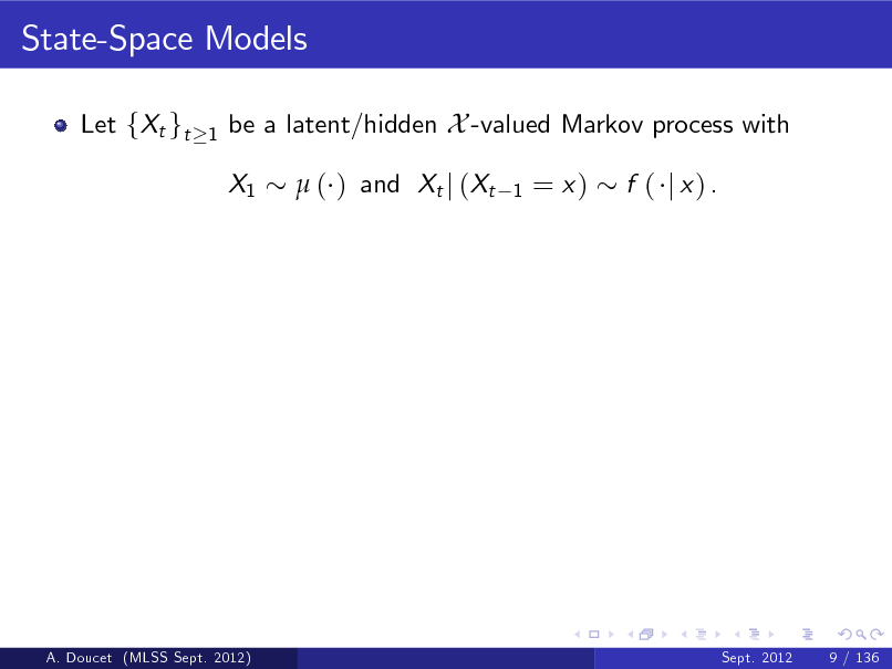 Slide: State-Space Models Let fXt gt 1  be a latent/hidden X -valued Markov process with X1  ( ) and Xt j (Xt 1  = x)  f ( j x) .  A. Doucet (MLSS Sept. 2012)  Sept. 2012  9 / 136