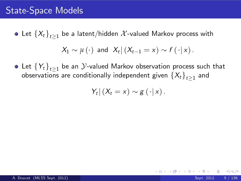 Slide: State-Space Models Let fXt gt 1  be a latent/hidden X -valued Markov process with X1  ( ) and Xt j (Xt 1  = x)  f ( j x) .  Let fYt gt 1 be an Y -valued Markov observation process such that observations are conditionally independent given fXt gt 1 and Yt j ( Xt = x ) g ( j x) .  A. Doucet (MLSS Sept. 2012)  Sept. 2012  9 / 136