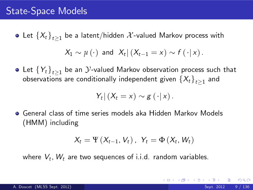 Slide: State-Space Models Let fXt gt 1  be a latent/hidden X -valued Markov process with X1  ( ) and Xt j (Xt 1  = x)  f ( j x) .  Let fYt gt 1 be an Y -valued Markov observation process such that observations are conditionally independent given fXt gt 1 and Yt j ( Xt = x ) g ( j x) .  General class of time series models aka Hidden Markov Models (HMM) including Xt =  ( Xt 1 , Vt ) ,  Yt =  ( Xt , W t )  where Vt , Wt are two sequences of i.i.d. random variables.  A. Doucet (MLSS Sept. 2012)  Sept. 2012  9 / 136