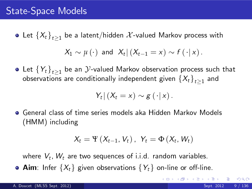Slide: State-Space Models Let fXt gt 1  be a latent/hidden X -valued Markov process with X1  ( ) and Xt j (Xt 1  = x)  f ( j x) .  Let fYt gt 1 be an Y -valued Markov observation process such that observations are conditionally independent given fXt gt 1 and Yt j ( Xt = x ) g ( j x) .  General class of time series models aka Hidden Markov Models (HMM) including Xt =  ( Xt 1 , Vt ) ,  Yt =  ( Xt , W t )  where Vt , Wt are two sequences of i.i.d. random variables. Aim: Infer fXt g given observations fYt g on-line or o-line. A. Doucet (MLSS Sept. 2012) Sept. 2012 9 / 136