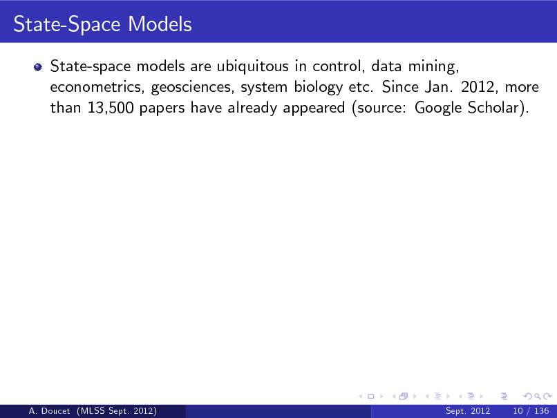 Slide: State-Space Models State-space models are ubiquitous in control, data mining, econometrics, geosciences, system biology etc. Since Jan. 2012, more than 13,500 papers have already appeared (source: Google Scholar).  A. Doucet (MLSS Sept. 2012)  Sept. 2012  10 / 136