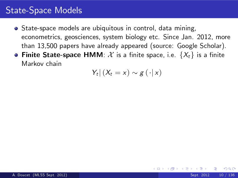 Slide: State-Space Models State-space models are ubiquitous in control, data mining, econometrics, geosciences, system biology etc. Since Jan. 2012, more than 13,500 papers have already appeared (source: Google Scholar). Finite State-space HMM: X is a nite space, i.e. fXt g is a nite Markov chain Yt j ( Xt = x ) g ( j x )  A. Doucet (MLSS Sept. 2012)  Sept. 2012  10 / 136