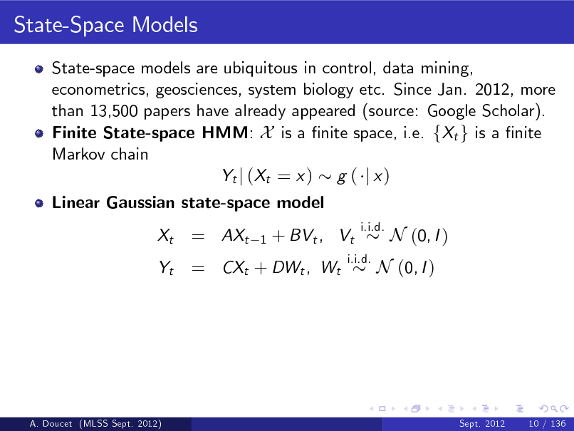 Slide: State-Space Models State-space models are ubiquitous in control, data mining, econometrics, geosciences, system biology etc. Since Jan. 2012, more than 13,500 papers have already appeared (source: Google Scholar). Finite State-space HMM: X is a nite space, i.e. fXt g is a nite Markov chain Yt j ( Xt = x ) g ( j x ) Linear Gaussian state-space model Xt Yt  = AXt  1  + BVt , Vt  i.i.d.  = CXt + DWt , Wt  i.i.d.  N (0, I )  N (0, I )  A. Doucet (MLSS Sept. 2012)  Sept. 2012  10 / 136