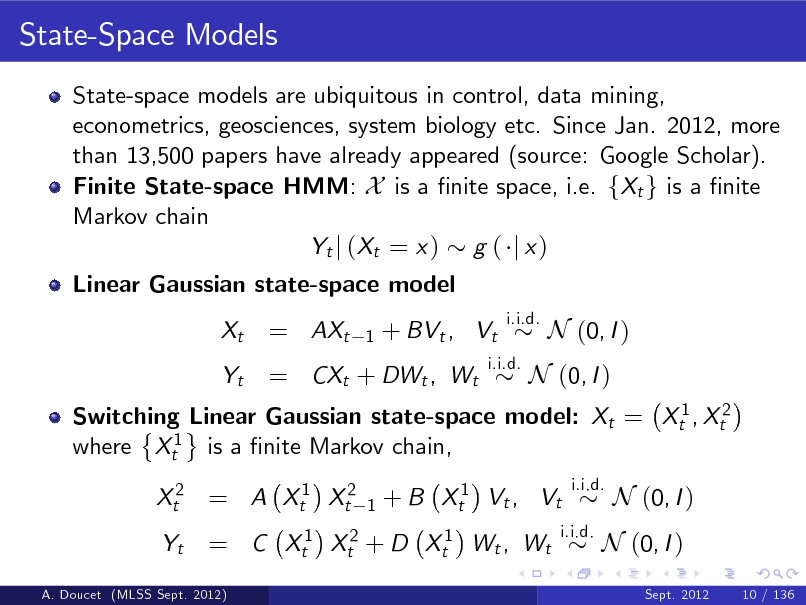 Slide: State-Space Models State-space models are ubiquitous in control, data mining, econometrics, geosciences, system biology etc. Since Jan. 2012, more than 13,500 papers have already appeared (source: Google Scholar). Finite State-space HMM: X is a nite space, i.e. fXt g is a nite Markov chain Yt j ( Xt = x ) g ( j x ) Linear Gaussian state-space model Xt Yt  = AXt  1  + BVt , Vt  i.i.d.  = CXt + DWt , Wt  i.i.d.  N (0, I )  Switching Linear Gaussian state-space model: Xt = Xt1 , Xt2 where Xt1 is a nite Markov chain, Xt2 = A Xt1 Xt2 Yt 1  N (0, I )  + B Xt1 Vt , Vt  i.i.d.  = C Xt1 Xt2 + D Xt1 Wt , Wt  i.i.d.  N (0, I ) Sept. 2012 10 / 136  N (0, I )  A. Doucet (MLSS Sept. 2012)