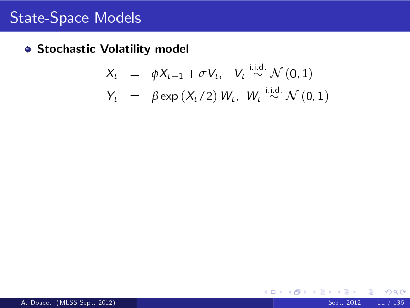 Slide: State-Space Models Stochastic Volatility model Xt Yt i.i.d.  = Xt  1  + Vt , Vt  =  exp (Xt /2) Wt , Wt  i.i.d.  N (0, 1) N (0, 1)  A. Doucet (MLSS Sept. 2012)  Sept. 2012  11 / 136