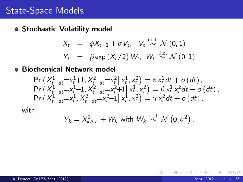 Slide: State-Space Models Stochastic Volatility model Xt Yt i.i.d.  = Xt  1  + Vt , Vt  =  exp (Xt /2) Wt , Wt  i.i.d.  N (0, 1) N (0, 1)  Biochemical Network model Pr Xt1+dt =xt1+1, Xt2+dt =xt2 xt1 , xt2 =  xt1 dt + o (dt ) , Pr Xt1+dt =xt1 1, Xt2+dt =xt2+1 xt1 , xt2 =  xt1 xt2 dt + o (dt ) , Pr Xt1+dt =xt1 , Xt2+dt =xt2 1 xt1 , xt2 =  xt2 dt + o (dt ) , with 1 Yk = Xk T + Wk with Wk i.i.d.  N 0, 2 .  A. Doucet (MLSS Sept. 2012)  Sept. 2012  11 / 136