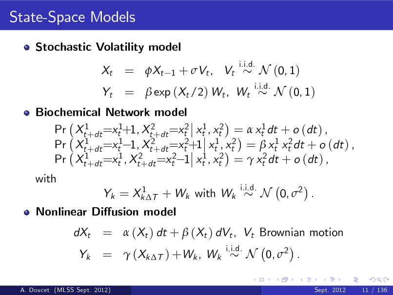 Slide: State-Space Models Stochastic Volatility model Xt Yt i.i.d.  = Xt  1  + Vt , Vt  =  exp (Xt /2) Wt , Wt  i.i.d.  N (0, 1) N (0, 1)  Biochemical Network model Pr Xt1+dt =xt1+1, Xt2+dt =xt2 xt1 , xt2 =  xt1 dt + o (dt ) , Pr Xt1+dt =xt1 1, Xt2+dt =xt2+1 xt1 , xt2 =  xt1 xt2 dt + o (dt ) , Pr Xt1+dt =xt1 , Xt2+dt =xt2 1 xt1 , xt2 =  xt2 dt + o (dt ) , with 1 Yk = Xk T + Wk with Wk i.i.d.  Nonlinear Diusion model dXt Yk i.i.d.  N 0, 2 .  =  (Xt ) dt +  (Xt ) dVt , Vt Brownian motion =  (Xk T ) +Wk , Wk N 0, 2 . Sept. 2012 11 / 136  A. Doucet (MLSS Sept. 2012)