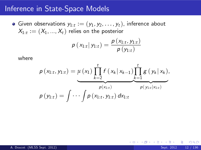 Slide: Inference in State-Space Models Given observations y1:t := (y1 , y2 , . . . , yt ), inference about X1:t := (X1 , ..., Xt ) relies on the posterior p ( x1:t j y1:t ) = where p (x1:t , y1:t ) =  (x1 )  f ( xk j xk p (y1:t ) = Z t 1) k =2  p (x1:t , y1:t ) p (y1:t )  |  Z  p (x1:t )  p (x1:t , y1:t ) dx1:t  {z  }k =1 {z |   g ( yk j xk ), p ( y1:t jx1:t )  t  }  A. Doucet (MLSS Sept. 2012)  Sept. 2012  12 / 136