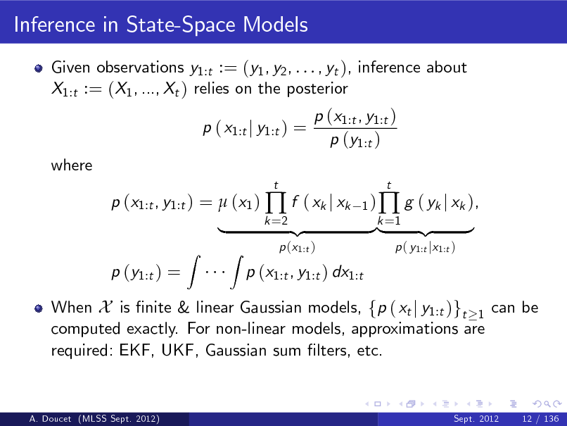 Slide: Inference in State-Space Models Given observations y1:t := (y1 , y2 , . . . , yt ), inference about X1:t := (X1 , ..., Xt ) relies on the posterior p ( x1:t j y1:t ) = where p (x1:t , y1:t ) =  (x1 )  f ( xk j xk p (y1:t ) = Z t 1) k =2  p (x1:t , y1:t ) p (y1:t )  |  When X is nite & linear Gaussian models, fp ( xt j y1:t )gt 1 can be computed exactly. For non-linear models, approximations are required: EKF, UKF, Gaussian sum lters, etc.  Z  p (x1:t )  p (x1:t , y1:t ) dx1:t  {z  }k =1 {z |   g ( yk j xk ), p ( y1:t jx1:t )  t  }  A. Doucet (MLSS Sept. 2012)  Sept. 2012  12 / 136