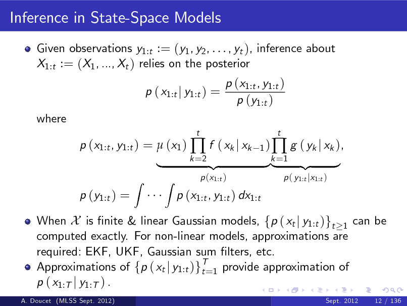 Slide: Inference in State-Space Models Given observations y1:t := (y1 , y2 , . . . , yt ), inference about X1:t := (X1 , ..., Xt ) relies on the posterior p ( x1:t j y1:t ) = where p (x1:t , y1:t ) =  (x1 )  f ( xk j xk p (y1:t ) = Z t 1) k =2  p (x1:t , y1:t ) p (y1:t )  |  A. Doucet (MLSS Sept. 2012)  When X is nite & linear Gaussian models, fp ( xt j y1:t )gt 1 can be computed exactly. For non-linear models, approximations are required: EKF, UKF, Gaussian sum lters, etc. Approximations of fp ( xt j y1:t )gT=1 provide approximation of t p ( x1:T j y1:T ) . Sept. 2012  Z  p (x1:t )  p (x1:t , y1:t ) dx1:t  {z  }k =1 {z |   g ( yk j xk ), p ( y1:t jx1:t )  t  }  12 / 136