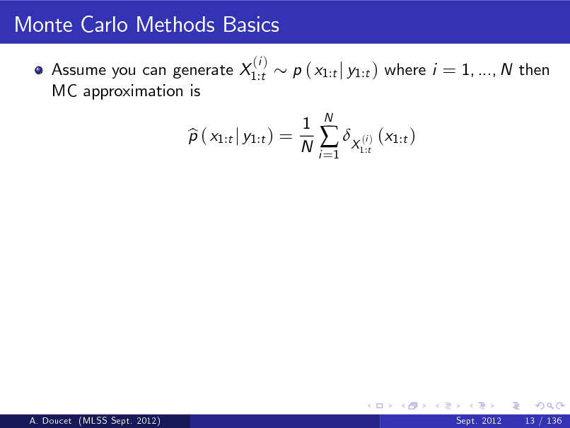 Slide: Monte Carlo Methods Basics Assume you can generate X1:t MC approximation is (i )  p ( x1:t j y1:t ) where i = 1, ..., N then 1 N  p ( x1:t j y1:t ) = b  i =1   X ( ) (x1:t ) i 1:t  N  A. Doucet (MLSS Sept. 2012)  Sept. 2012  13 / 136