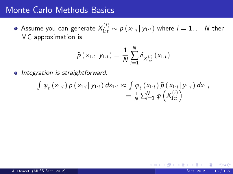 Slide: Monte Carlo Methods Basics Assume you can generate X1:t MC approximation is (i )  p ( x1:t j y1:t ) where i = 1, ..., N then 1 N  Integration is straightforward. R t (x1:t ) p ( x1:t j y1:t ) dx1:t  p ( x1:t j y1:t ) = b  i =1   X ( ) (x1:t ) i 1:t  N  =  R  1 N  b t (x1:t ) p ( x1:t j y1:t ) dx1:t N 1  X1:t i= (i )  A. Doucet (MLSS Sept. 2012)  Sept. 2012  13 / 136