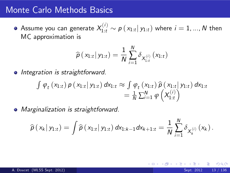 Slide: Monte Carlo Methods Basics Assume you can generate X1:t MC approximation is (i )  p ( x1:t j y1:t ) where i = 1, ..., N then 1 N  Integration is straightforward. R t (x1:t ) p ( x1:t j y1:t ) dx1:t Z  p ( x1:t j y1:t ) = b  i =1   X ( ) (x1:t ) i 1:t  N  =  R  1 N  Marginalization is straightforward. p ( xk j y1:t ) = b p ( x1:t j y1:t ) dx1:k b  b t (x1:t ) p ( x1:t j y1:t ) dx1:t N 1  X1:t i= (i )  1 dxk +1:t =  1 N  i =1   X ( ) (xk ) . i k  N  A. Doucet (MLSS Sept. 2012)  Sept. 2012  13 / 136