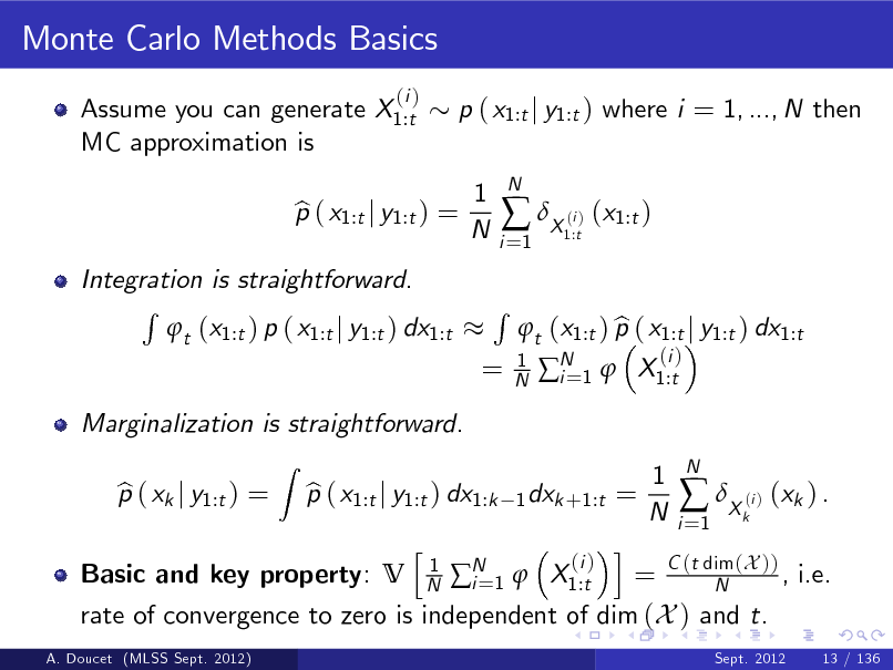 Slide: Monte Carlo Methods Basics Assume you can generate X1:t MC approximation is (i )  p ( x1:t j y1:t ) where i = 1, ..., N then 1 N  Integration is straightforward. R t (x1:t ) p ( x1:t j y1:t ) dx1:t Z  p ( x1:t j y1:t ) = b  i =1   X ( ) (x1:t ) i 1:t  N  =  R  1 N  Marginalization is straightforward. p ( xk j y1:t ) = b p ( x1:t j y1:t ) dx1:k b h 1 N  b t (x1:t ) p ( x1:t j y1:t ) dx1:t N 1  X1:t i= (i )  1 dxk +1:t =  1 N  Basic and key property: V A. Doucet (MLSS Sept. 2012)  i (i ) = C (t dim (X )) , i.e. N 1  X1:t i= N rate of convergence to zero is independent of dim (X ) and t. Sept. 2012 13 / 136  i =1   X ( ) (xk ) . i k  N