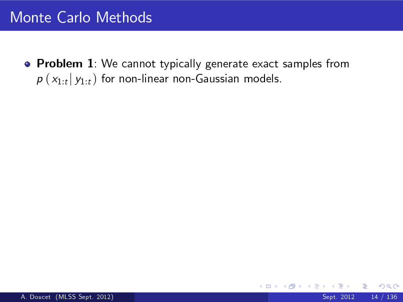 Slide: Monte Carlo Methods Problem 1: We cannot typically generate exact samples from p ( x1:t j y1:t ) for non-linear non-Gaussian models.  A. Doucet (MLSS Sept. 2012)  Sept. 2012  14 / 136