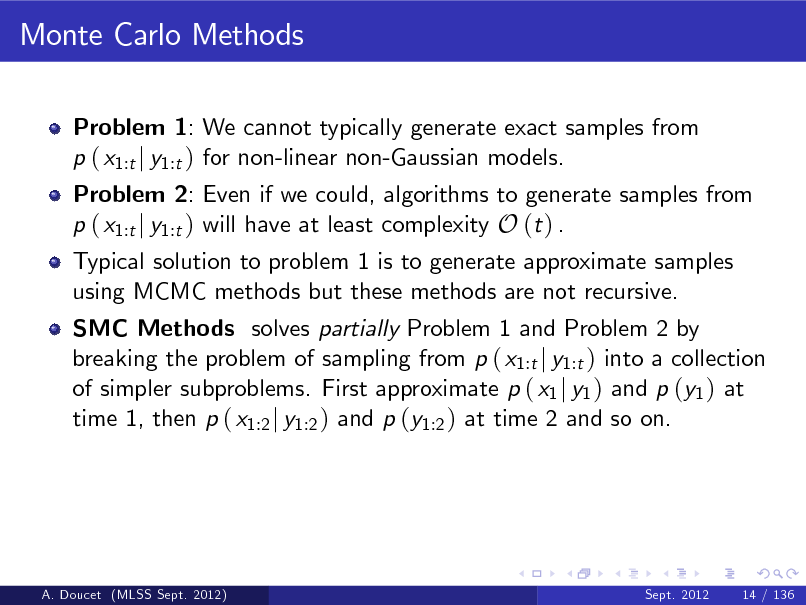Slide: Monte Carlo Methods Problem 1: We cannot typically generate exact samples from p ( x1:t j y1:t ) for non-linear non-Gaussian models.  Problem 2: Even if we could, algorithms to generate samples from p ( x1:t j y1:t ) will have at least complexity O (t ) . Typical solution to problem 1 is to generate approximate samples using MCMC methods but these methods are not recursive.  SMC Methods solves partially Problem 1 and Problem 2 by breaking the problem of sampling from p ( x1:t j y1:t ) into a collection of simpler subproblems. First approximate p ( x1 j y1 ) and p (y1 ) at time 1, then p ( x1:2 j y1:2 ) and p (y1:2 ) at time 2 and so on.  A. Doucet (MLSS Sept. 2012)  Sept. 2012  14 / 136