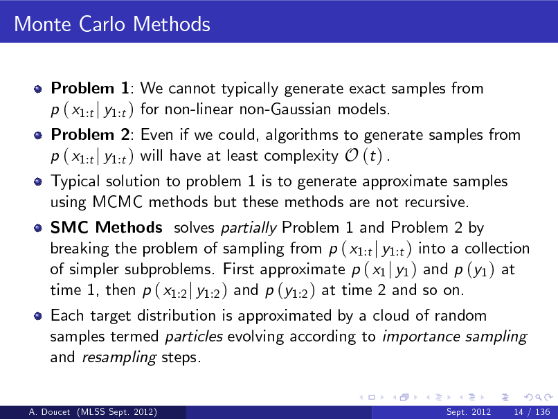 Slide: Monte Carlo Methods Problem 1: We cannot typically generate exact samples from p ( x1:t j y1:t ) for non-linear non-Gaussian models.  Problem 2: Even if we could, algorithms to generate samples from p ( x1:t j y1:t ) will have at least complexity O (t ) . Typical solution to problem 1 is to generate approximate samples using MCMC methods but these methods are not recursive.  SMC Methods solves partially Problem 1 and Problem 2 by breaking the problem of sampling from p ( x1:t j y1:t ) into a collection of simpler subproblems. First approximate p ( x1 j y1 ) and p (y1 ) at time 1, then p ( x1:2 j y1:2 ) and p (y1:2 ) at time 2 and so on. Each target distribution is approximated by a cloud of random samples termed particles evolving according to importance sampling and resampling steps.  A. Doucet (MLSS Sept. 2012)  Sept. 2012  14 / 136