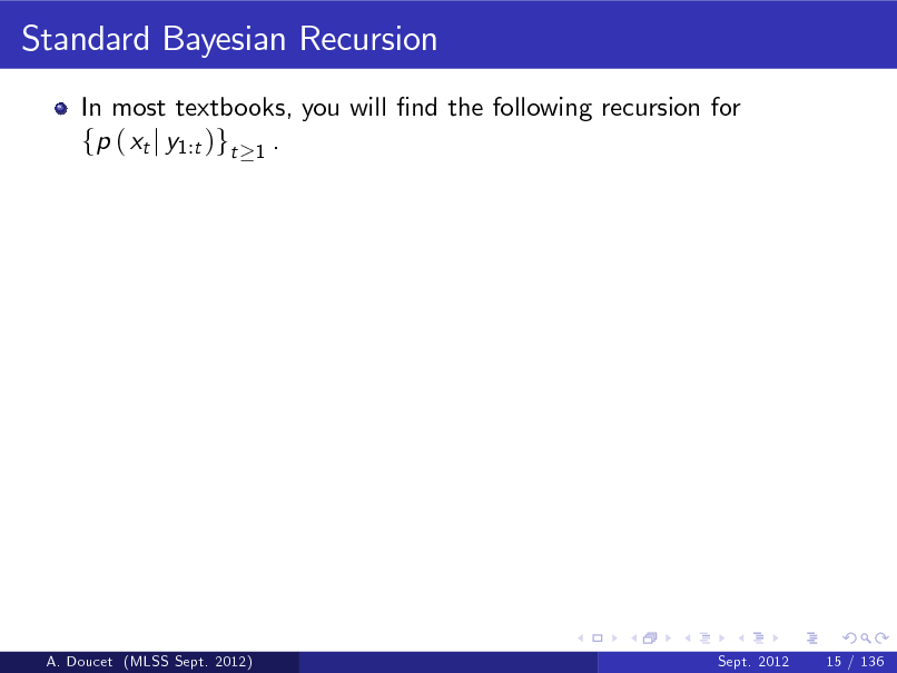 Slide: Standard Bayesian Recursion In most textbooks, you will nd the following recursion for fp ( xt j y1:t )gt 1 .  A. Doucet (MLSS Sept. 2012)  Sept. 2012  15 / 136
