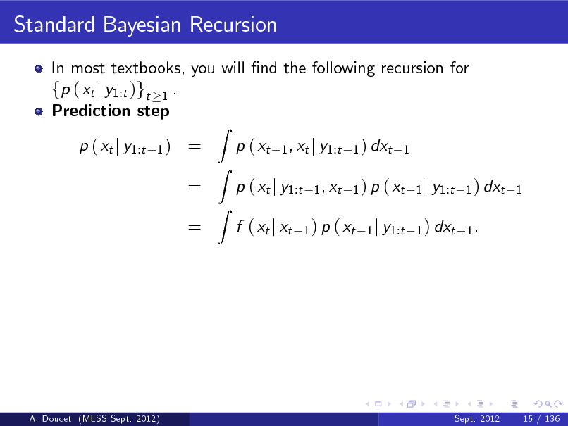 Slide: Standard Bayesian Recursion In most textbooks, you will nd the following recursion for fp ( xt j y1:t )gt 1 . Prediction step p ( xt j y1:t 1)  = = =  Z  p ( xt  Z Z  1 , xt j y1:t 1 ) dxt 1 1 , xt 1 ) p ( xt 1 j y1:t 1 ) dxt 1 1 ) p ( xt 1 j y1:t 1 ) dxt 1 .  p ( xt j y1:t f ( xt j xt  A. Doucet (MLSS Sept. 2012)  Sept. 2012  15 / 136