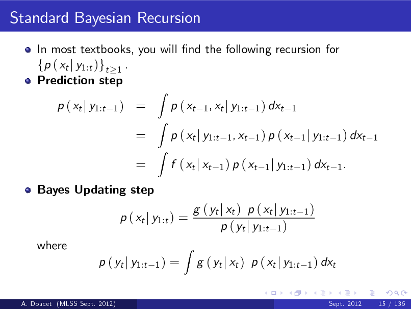 Slide: Standard Bayesian Recursion In most textbooks, you will nd the following recursion for fp ( xt j y1:t )gt 1 . Prediction step p ( xt j y1:t 1)  = = =  Z  p ( xt  Z Z  1 , xt j y1:t 1 ) dxt 1 1 , xt 1 ) p ( xt 1 j y1:t 1 ) dxt 1 1 ) p ( xt 1 j y1:t 1 ) dxt 1 .  p ( xt j y1:t f ( xt j xt  Bayes Updating step  p ( xt j y1:t ) = where p ( yt j y1:t A. Doucet (MLSS Sept. 2012)  1)  =  Z  g ( yt j xt ) p ( xt j y1:t p ( yt j y1:t 1 ) g ( yt j xt ) p ( xt j y1:t  1)  1 ) dxt  Sept. 2012  15 / 136