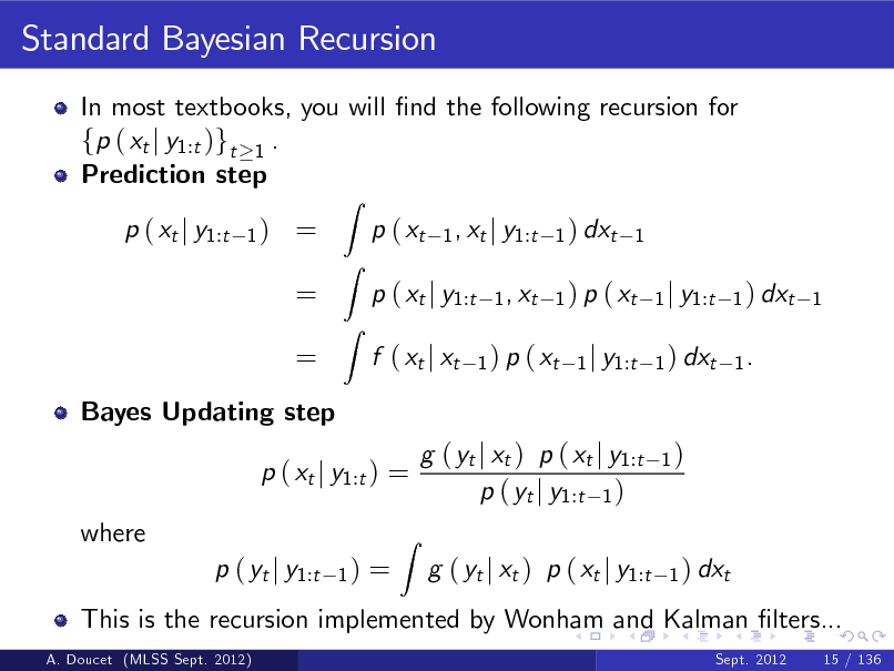 Slide: Standard Bayesian Recursion In most textbooks, you will nd the following recursion for fp ( xt j y1:t )gt 1 . Prediction step p ( xt j y1:t 1)  = = =  Z  p ( xt  Z Z  1 , xt j y1:t 1 ) dxt 1 1 , xt 1 ) p ( xt 1 j y1:t 1 ) dxt 1 1 ) p ( xt 1 j y1:t 1 ) dxt 1 .  p ( xt j y1:t f ( xt j xt  Bayes Updating step  p ( xt j y1:t ) = where p ( yt j y1:t A. Doucet (MLSS Sept. 2012)  1)  =  This is the recursion implemented by Wonham and Kalman lters... Sept. 2012 15 / 136  Z  g ( yt j xt ) p ( xt j y1:t p ( yt j y1:t 1 ) g ( yt j xt ) p ( xt j y1:t  1)  1 ) dxt