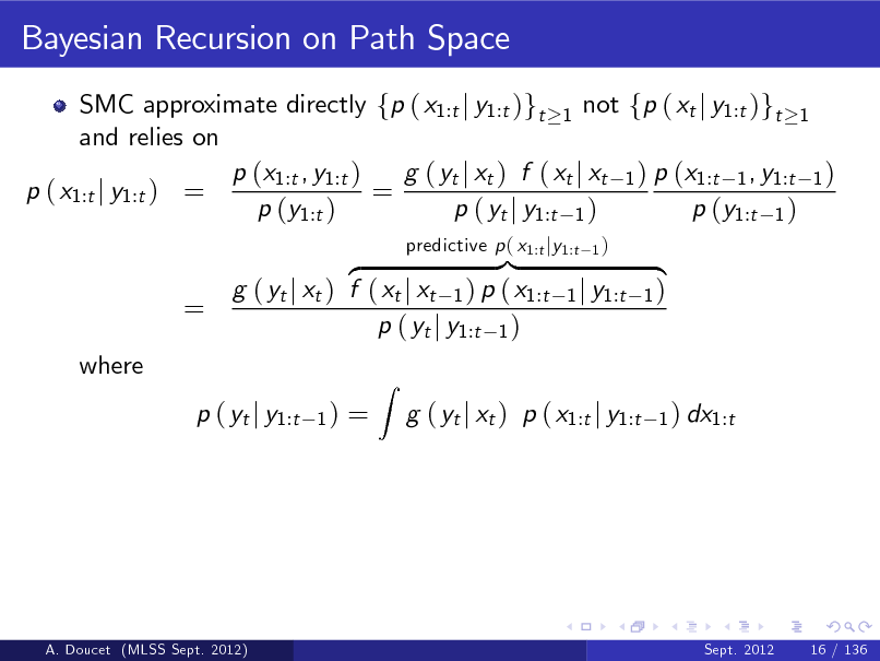 Slide: Bayesian Recursion on Path Space SMC approximate directly fp ( x1:t j y1:t )gt 1 not fp ( xt j y1:t )gt 1 and relies on p (x1:t , y1:t ) g ( yt j xt ) f ( xt j xt 1 ) p (x1:t 1 , y1:t 1 ) p ( x1:t j y1:t ) = = p (y1:t ) p ( yt j y1:t 1 ) p (y1:t 1 )  = where  }| z g ( yt j xt ) f ( xt j xt 1 ) p ( x1:t p ( yt j y1:t 1 ) 1)  predictive p ( x1:t jy1:t  1)  1 j y1:t  { 1) 1 ) dx1:t  p ( yt j y1:t  =  Z  g ( yt j xt ) p ( x1:t j y1:t  A. Doucet (MLSS Sept. 2012)  Sept. 2012  16 / 136