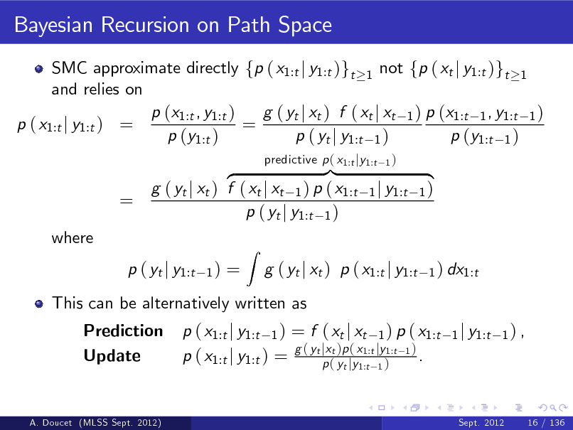 Slide: Bayesian Recursion on Path Space SMC approximate directly fp ( x1:t j y1:t )gt 1 not fp ( xt j y1:t )gt 1 and relies on p (x1:t , y1:t ) g ( yt j xt ) f ( xt j xt 1 ) p (x1:t 1 , y1:t 1 ) p ( x1:t j y1:t ) = = p (y1:t ) p ( yt j y1:t 1 ) p (y1:t 1 )  = where  }| z g ( yt j xt ) f ( xt j xt 1 ) p ( x1:t p ( yt j y1:t 1 ) 1)  predictive p ( x1:t jy1:t  1)  1 j y1:t  { 1) 1 ) dx1:t  p ( yt j y1:t Prediction Update  =  This can be alternatively written as p ( x1:t j y1:t 1 ) = f ( xt j xt 1 ) p ( x1:t g ( yt jxt )p ( x1:t jy1:t 1 ) . p ( x1:t j y1:t ) = p ( yt jy1:t 1 ) 1 j y1:t 1 ) ,  Z  g ( yt j xt ) p ( x1:t j y1:t  A. Doucet (MLSS Sept. 2012)  Sept. 2012  16 / 136