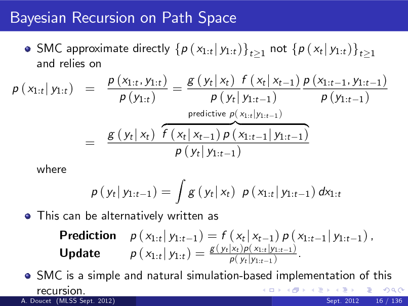 Slide: Bayesian Recursion on Path Space SMC approximate directly fp ( x1:t j y1:t )gt 1 not fp ( xt j y1:t )gt 1 and relies on p (x1:t , y1:t ) g ( yt j xt ) f ( xt j xt 1 ) p (x1:t 1 , y1:t 1 ) p ( x1:t j y1:t ) = = p (y1:t ) p ( yt j y1:t 1 ) p (y1:t 1 )  = where  }| z g ( yt j xt ) f ( xt j xt 1 ) p ( x1:t p ( yt j y1:t 1 ) 1)  predictive p ( x1:t jy1:t  1)  1 j y1:t  { 1) 1 ) dx1:t  p ( yt j y1:t Prediction Update  =  This can be alternatively written as p ( x1:t j y1:t 1 ) = f ( xt j xt 1 ) p ( x1:t g ( yt jxt )p ( x1:t jy1:t 1 ) . p ( x1:t j y1:t ) = p ( yt jy1:t 1 ) 1 j y1:t 1 ) ,  Z  g ( yt j xt ) p ( x1:t j y1:t  SMC is a simple and natural simulation-based implementation of this recursion. A. Doucet (MLSS Sept. 2012) Sept. 2012 16 / 136