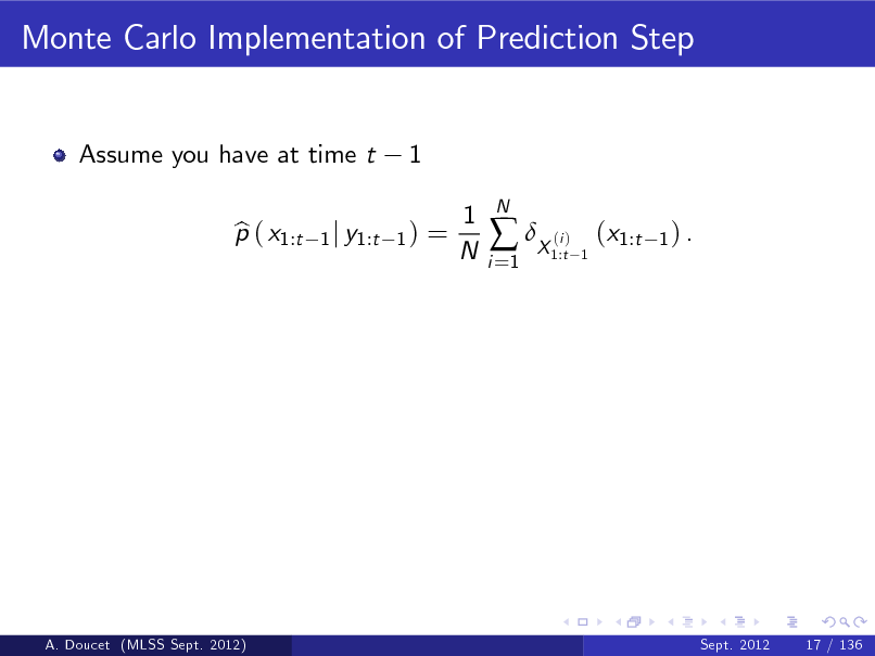 Slide: Monte Carlo Implementation of Prediction Step  Assume you have at time t p ( x1:t b  1  1 j y1:t 1 )  =  1 N  i =1   X ( )  N  i 1:t 1  (x1:t  1) .  A. Doucet (MLSS Sept. 2012)  Sept. 2012  17 / 136