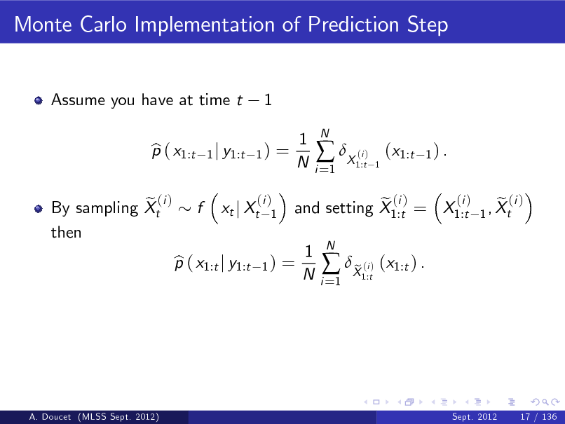 Slide: Monte Carlo Implementation of Prediction Step  Assume you have at time t p ( x1:t b  1  1 j y1:t 1 )  =  1 N  i =1   X ( )  N  i 1:t 1  (x1:t  1) .  e (i ) By sampling Xt then  f  xt j Xt  (i ) 1  p ( x1:t j y1:t b  1)  =  (i ) e (i ) e (i ) and setting X1:t = X1:t 1 , Xt  1 N  i =1   X ( ) (x1:t ) . e i 1:t  N  A. Doucet (MLSS Sept. 2012)  Sept. 2012  17 / 136