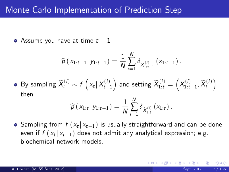 Slide: Monte Carlo Implementation of Prediction Step  Assume you have at time t p ( x1:t b  1  1 j y1:t 1 )  =  1 N  i =1   X ( )  N  i 1:t 1  (x1:t  1) .  e (i ) By sampling Xt then  f  xt j Xt  (i ) 1  Sampling from f ( xt j xt 1 ) is usually straightforward and can be done even if f ( xt j xt 1 ) does not admit any analytical expression; e.g. biochemical network models.  p ( x1:t j y1:t b  1)  =  (i ) e (i ) e (i ) and setting X1:t = X1:t 1 , Xt  1 N  i =1   X ( ) (x1:t ) . e i 1:t  N  A. Doucet (MLSS Sept. 2012)  Sept. 2012  17 / 136