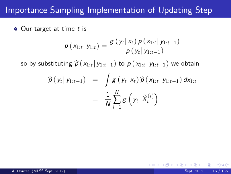Slide: Importance Sampling Implementation of Updating Step Our target at time t is p ( x1:t j y1:t ) = so by substituting p ( x1:t j y1:t b p ( yt j y1:t b 1)  g ( yt j xt ) p ( x1:t j y1:t p ( yt j y1:t 1 ) 1)  1)  = =  Z  to p ( x1:t j y1:t  1)  we obtain 1 ) dx1:t  1 N  g ( yt j xt ) p ( x1:t j y1:t b i =1  g  N  e (i ) . yt j Xt  A. Doucet (MLSS Sept. 2012)  Sept. 2012  18 / 136