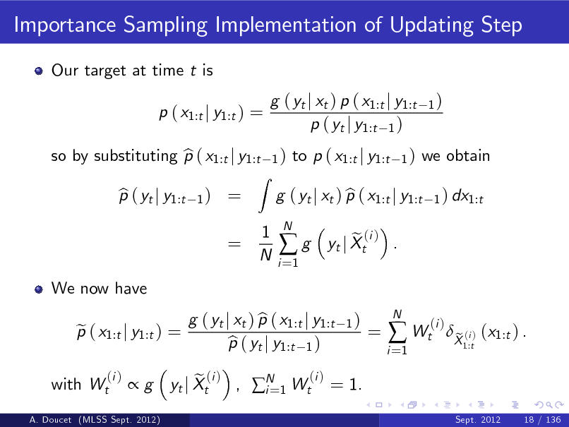 Slide: Importance Sampling Implementation of Updating Step Our target at time t is p ( x1:t j y1:t ) = so by substituting p ( x1:t j y1:t b p ( yt j y1:t b 1)  g ( yt j xt ) p ( x1:t j y1:t p ( yt j y1:t 1 ) 1)  1)  = =  Z  to p ( x1:t j y1:t  1)  we obtain 1 ) dx1:t  1 N  g ( yt j xt ) p ( x1:t j y1:t b i =1  g  N  We now have p ( x1:t j y1:t ) = e (i )  e (i ) . yt j Xt 1)  with Wt  g  A. Doucet (MLSS Sept. 2012)  e (i ) , N 1 Wt(i ) = 1. yt j Xt i=  g ( yt j xt ) p ( x1:t j y1:t b p ( yt j y1:t 1 ) b  =  i =1   Wt  N  (i )  X (i ) (x1:t ) . e 1:t Sept. 2012 18 / 136
