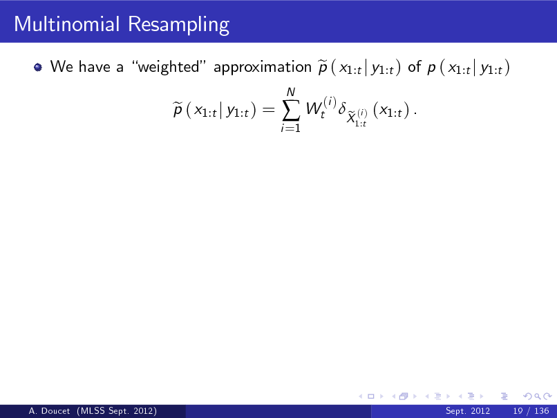 Slide: Multinomial Resampling We have a weighted approximation p ( x1:t j y1:t ) of p ( x1:t j y1:t ) e p ( x1:t j y1:t ) = e i =1 N   Wt  (i )  X (i ) (x1:t ) . e 1:t  A. Doucet (MLSS Sept. 2012)  Sept. 2012  19 / 136