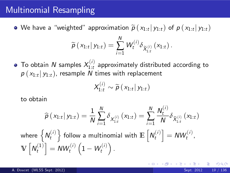 Slide: Multinomial Resampling We have a weighted approximation p ( x1:t j y1:t ) of p ( x1:t j y1:t ) e To obtain N samples X1:t approximately distributed according to p ( x1:t j y1:t ), resample N times with replacement X1:t to obtain (i ) N  p ( x1:t j y1:t ) = e (i )  i =1   Wt  (i )  X (i ) (x1:t ) . e 1:t  N 1 N Nt p ( x1:t j y1:t ) = b (i  X1:t) (x1:t ) =  N X1:t) (x1:t ) e (i N i =1 i =1 n o h i (i ) (i ) (i ) where Nt follow a multinomial with E Nt = NWt , h i (1 ) (i ) (i ) V Nt = NWt 1 Wt . A. Doucet (MLSS Sept. 2012) Sept. 2012 19 / 136  p ( x1:t j y1:t ) e  (i )