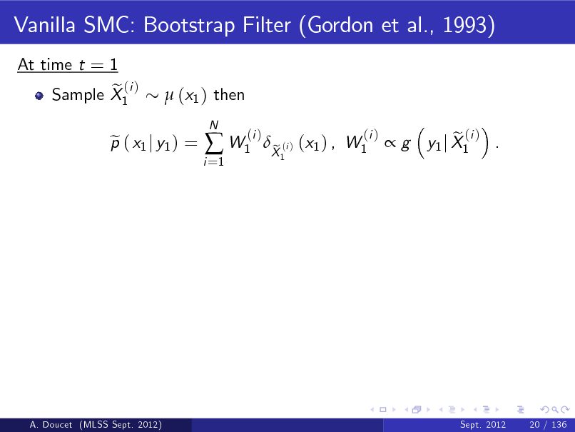 Slide: Vanilla SMC: Bootstrap Filter (Gordon et al., 1993) At time t = 1 e (i ) Sample X1  (x1 ) then  p ( x1 j y1 ) = e  i =1   W1  N  (i )  X (i ) (x1 ) , W1 e 1  (i )  g  e (i ) y1 j X1 .  A. Doucet (MLSS Sept. 2012)  Sept. 2012  20 / 136