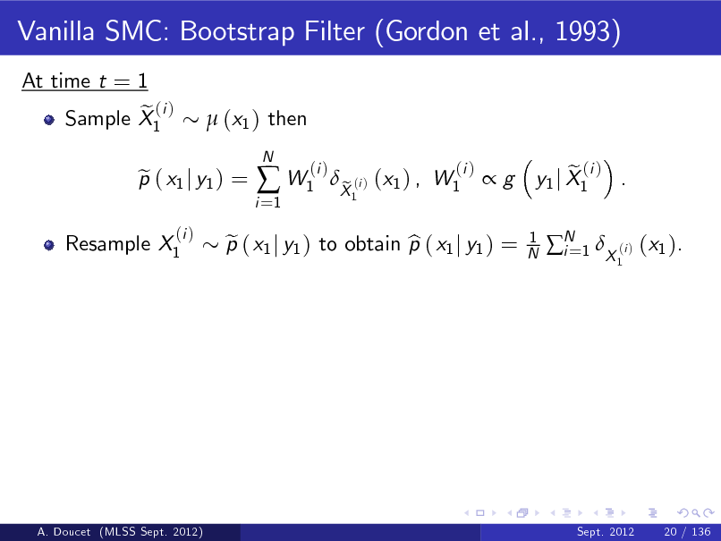 Slide: Vanilla SMC: Bootstrap Filter (Gordon et al., 1993) At time t = 1 e (i ) Sample X1  (x1 ) then  Resample X1  p ( x1 j y1 ) = e (i )  i =1   W1  N  (i )  p ( x1 j y1 ) to obtain p ( x1 j y1 ) = e b  X (i ) (x1 ) , W1 e 1  (i )  g  1 N  e (i ) y1 j X1 . 1  N 1 X (i ) (x1 ). i=  A. Doucet (MLSS Sept. 2012)  Sept. 2012  20 / 136