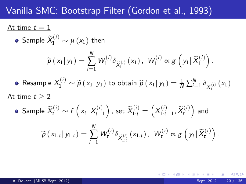 Slide: Vanilla SMC: Bootstrap Filter (Gordon et al., 1993) At time t = 1 e (i ) Sample X1  (x1 ) then  Resample X1 At time t 2 e (i ) Sample Xt  p ( x1 j y1 ) = e (i )  i =1   W1  N  (i )  p ( x1 j y1 ) to obtain p ( x1 j y1 ) = e b xt j Xt N  X (i ) (x1 ) , W1 e 1  (i )  g  1 N  e (i ) y1 j X1 . 1  N 1 X (i ) (x1 ). i= and  f  (i ) 1  p ( x1:t j y1:t ) = e  i =1   Wt  (i )  (i ) e (i ) e (i ) , set X1:t = X1:t 1 , Xt  X (i ) (x1:t ) , Wt e 1:t  (i )  g  e (i ) . yt j Xt  A. Doucet (MLSS Sept. 2012)  Sept. 2012  20 / 136
