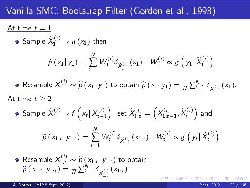 Slide: Vanilla SMC: Bootstrap Filter (Gordon et al., 1993) At time t = 1 e (i ) Sample X1  (x1 ) then  Resample X1 At time t 2 e (i ) Sample Xt  p ( x1 j y1 ) = e (i )  i =1   W1  N  (i )  p ( x1 j y1 ) to obtain p ( x1 j y1 ) = e b xt j Xt N  X (i ) (x1 ) , W1 e 1  (i )  g  1 N  e (i ) y1 j X1 . 1  N 1 X (i ) (x1 ). i= and  f  (i ) 1  A. Doucet (MLSS Sept. 2012)  Resample X1:t p ( x1:t j y1:t ) = b  p ( x1:t j y1:t ) = e (i ) 1 N  i =1   Wt  (i )  (i ) e (i ) e (i ) , set X1:t = X1:t 1 , Xt  p ( x1:t j y1:t ) to obtain e N 1 X (i ) (x1:t ). i= 1:t  X (i ) (x1:t ) , Wt e 1:t  (i )  g  e (i ) . yt j Xt  Sept. 2012  20 / 136